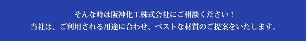 そんな時は阪神化工株式会社にご相談ください!当社は、ご利用される用途に合わせ、ベストな材質のご提案をいたします。
